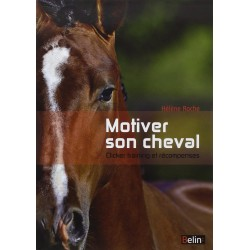 Motiver son cheval - Clicker training et récompenses Hélène Roche Editions Belin