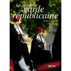 La cavalerie de la garde républicaine Colonel J.-L. Salvador Editions Belin
