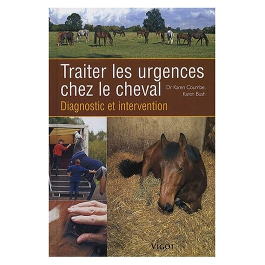 Traiter les urgences chez le cheval, diagnostic et intervention Dr Karen Coumbe Karen Bush Editions Vigot