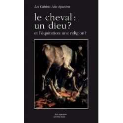 Le cheval : un dieu ? Et l'équitation : une religion ? Collectif Editions Actes Sud
