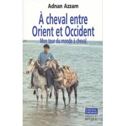 À cheval entre Orient et Occident, Mon tour du monde à cheval Adnan Azzam Éditions du Rocher