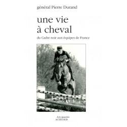 Une vie à cheval - Du cadre noir aux équipes de France général Pierre Durand Editions Actes Sud