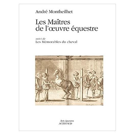 Les Maitres de l'œuvre équestre suivi de Les Mémorables du cheval  André Montheilhet Editions Actes Sud